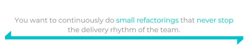 You want to continuously do small refactorings that never stop the delivery rhythm of the team.